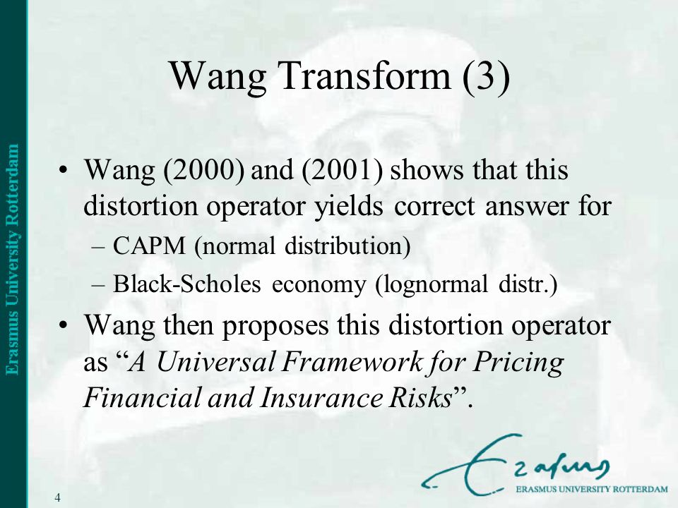 4 Wang Transform (3) Wang (2000) and (2001) shows that this distortion operator yields correct answer for –CAPM (normal distribution) –Black-Scholes economy (lognormal distr.) Wang then proposes this distortion operator as A Universal Framework for Pricing Financial and Insurance Risks.