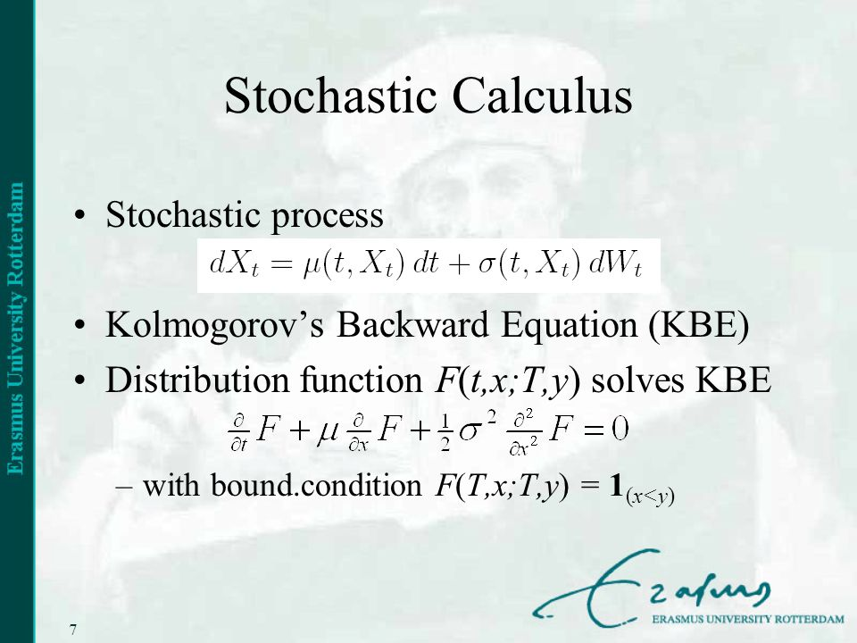 7 Stochastic Calculus Stochastic process Kolmogorovs Backward Equation (KBE) Distribution function F(t,x;T,y) solves KBE –with bound.condition F(T,x;T