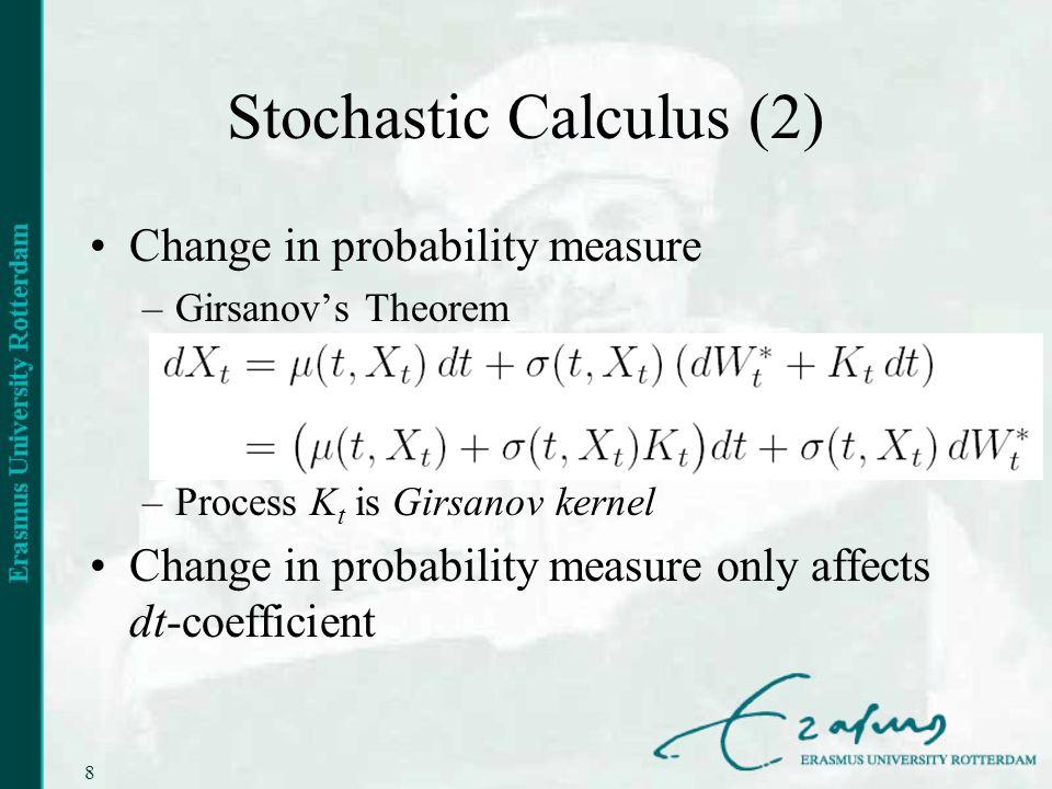 8 Stochastic Calculus (2) Change in probability measure –Girsanovs Theorem –Process K t is Girsanov kernel Change in probability measure only affects