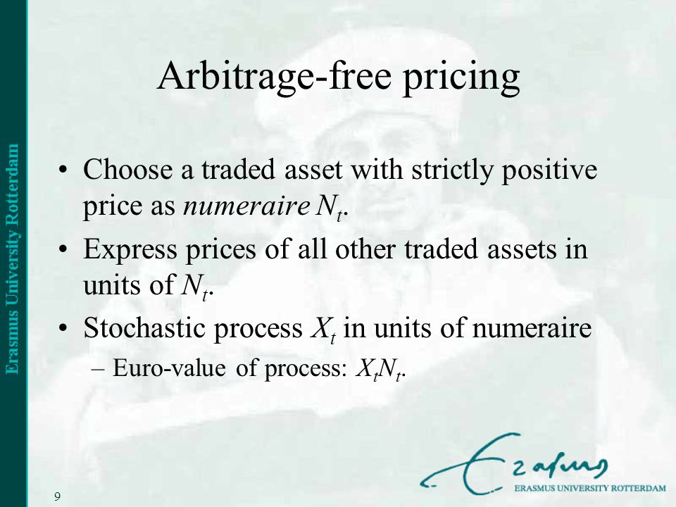 9 Arbitrage-free pricing Choose a traded asset with strictly positive price as numeraire N t.