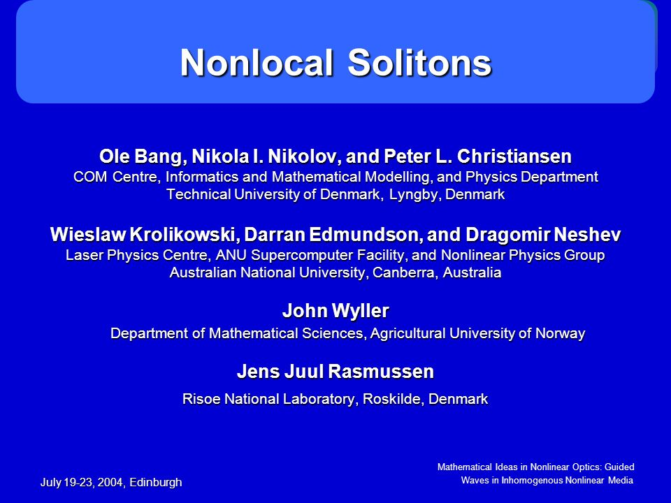 Mathematical Ideas in Nonlinear Optics: Guided Waves in Inhomogenous Nonlinear Media July 19-23, 2004, Edinburgh Nonlocality-assisted stabilization of vortices Nonlocality-assisted stabilization of vortices Vortex beams in local nonlinear media always disintegrate Nonlocality induces long-range attraction keeps the vortex together Gaussian response and a charge 1 vortex: σ=0 σ=1 σ=10