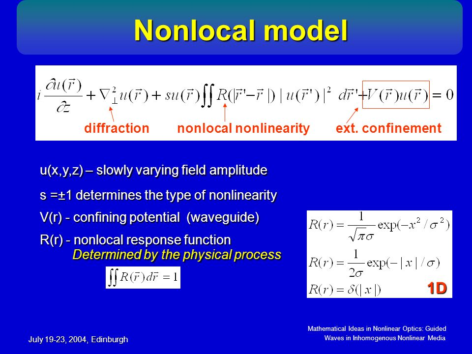 Mathematical Ideas in Nonlinear Optics: Guided Waves in Inhomogenous Nonlinear Media July 19-23, 2004, Edinburgh Nonlocal model Nonlocal model u(x,y,z) – slowly varying field amplitude diffractionnonlocal nonlinearityext.
