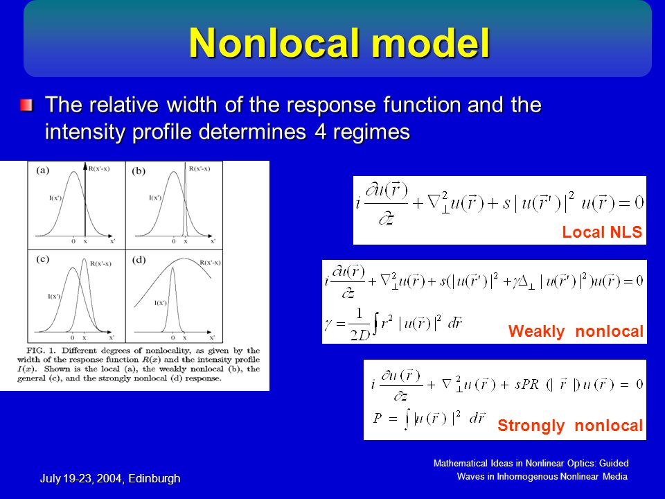 Mathematical Ideas in Nonlinear Optics: Guided Waves in Inhomogenous Nonlinear Media July 19-23, 2004, Edinburgh Modulational instability in nonlocal media Modulational instability in nonlocal media Modulational instability (MI) signifies the exponential growth of a weak perturbation of the amplitude of a plane wave as it propagates The gain leads to amplification of sidebands, which breaks up the otherwise uniform wave front - filamentation MI may act as a precursor for the formation of bright solitons Stable dark solitons requires absence of MI of the constant intensity background MI has been identified in fluids, plasma, nonlinear optics, discrete nonlinear systems, such as molecular chains and waveguide arrays Gaussian response Self-focusing (s=+1) σ=0.1 σ=1.0