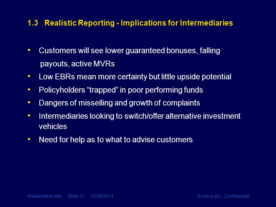 © Aviva plc - ConfidentialPresentation title Slide 11 15/04/2014 1.3 Realistic Reporting - Implications for Intermediaries Customers will see lower gu