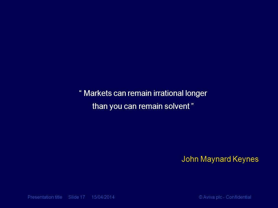 © Aviva plc - ConfidentialPresentation title Slide 17 15/04/2014 Markets can remain irrational longer than you can remain solvent John Maynard Keynes