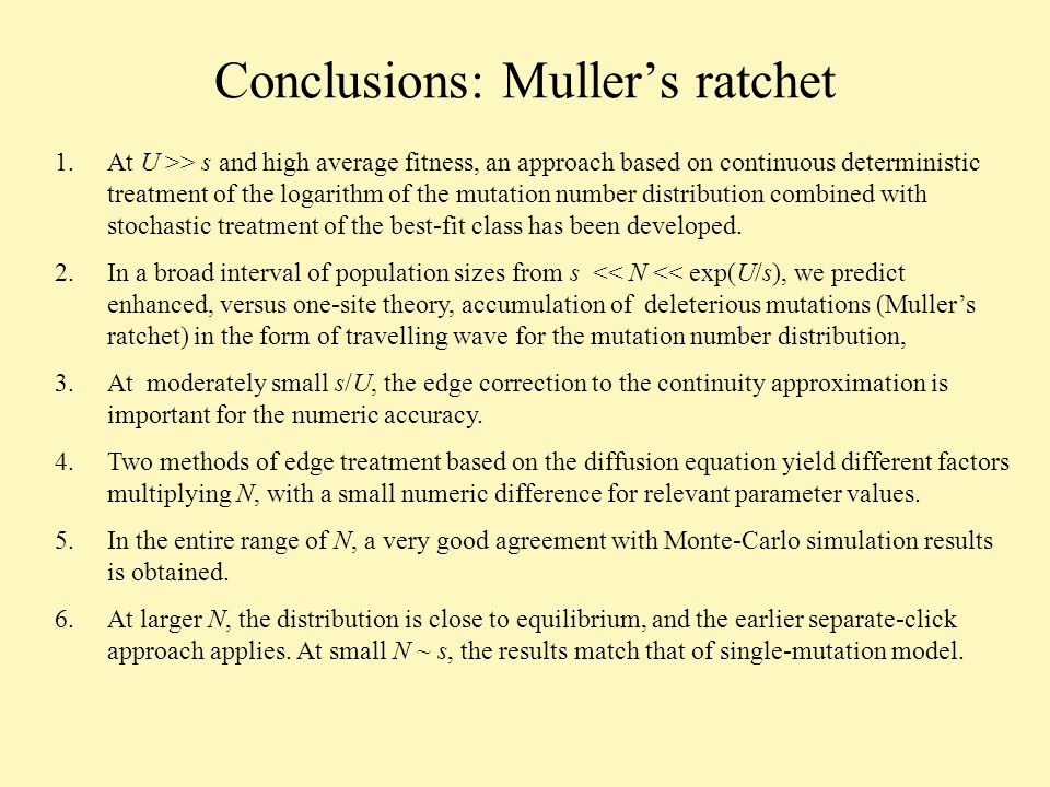 Conclusions: Mullers ratchet 1.At U >> s and high average fitness, an approach based on continuous deterministic treatment of the logarithm of the mutation number distribution combined with stochastic treatment of the best-fit class has been developed.