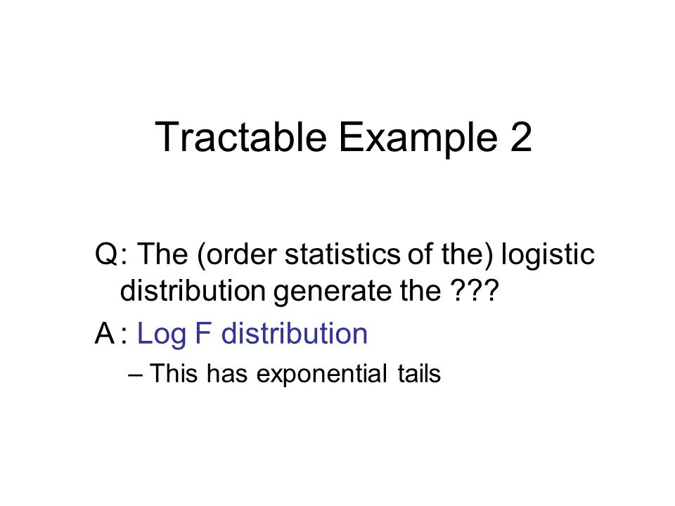Tractable Example 2 Q: The (order statistics of the) logistic distribution generate the ??.