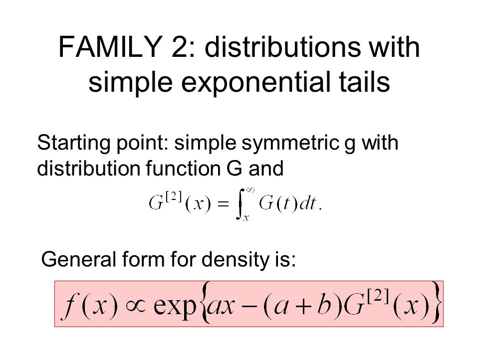 FAMILY 2: distributions with simple exponential tails Starting point: simple symmetric g with distribution function G and General form for density is: