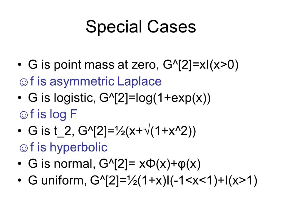 Special Cases G is point mass at zero, G^[2]=xI(x>0) f is asymmetric Laplace G is logistic, G^[2]=log(1+exp(x)) f is log F G is t_2, G^[2]=½(x+(1+x^2)) f is hyperbolic G is normal, G^[2]= xΦ(x)+φ(x) G uniform, G^[2]=½(1+x)I(-1 1)