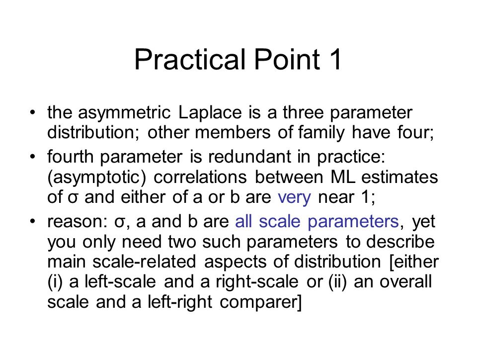 Practical Point 1 the asymmetric Laplace is a three parameter distribution; other members of family have four; fourth parameter is redundant in practice: (asymptotic) correlations between ML estimates of σ and either of a or b are very near 1; reason: σ, a and b are all scale parameters, yet you only need two such parameters to describe main scale-related aspects of distribution [either (i) a left-scale and a right-scale or (ii) an overall scale and a left-right comparer]