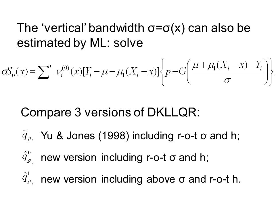 The vertical bandwidth σ=σ(x) can also be estimated by ML: solve Compare 3 versions of DKLLQR: Yu & Jones (1998) including r-o-t σ and h; new version including r-o-t σ and h; new version including above σ and r-o-t h.