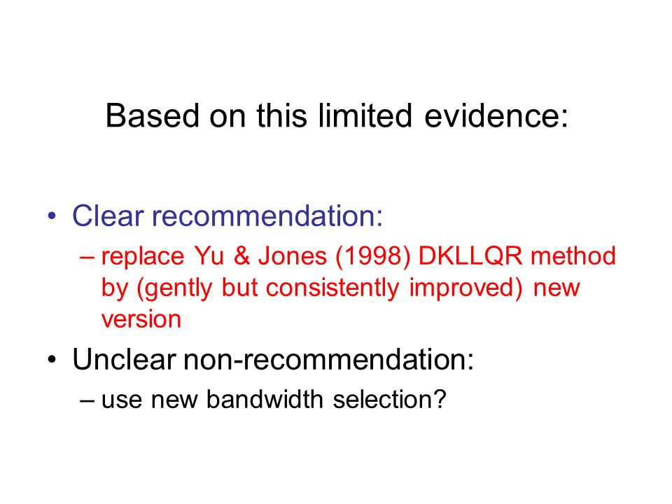 Based on this limited evidence: Clear recommendation: –replace Yu & Jones (1998) DKLLQR method by (gently but consistently improved) new version Unclear non-recommendation: –use new bandwidth selection?