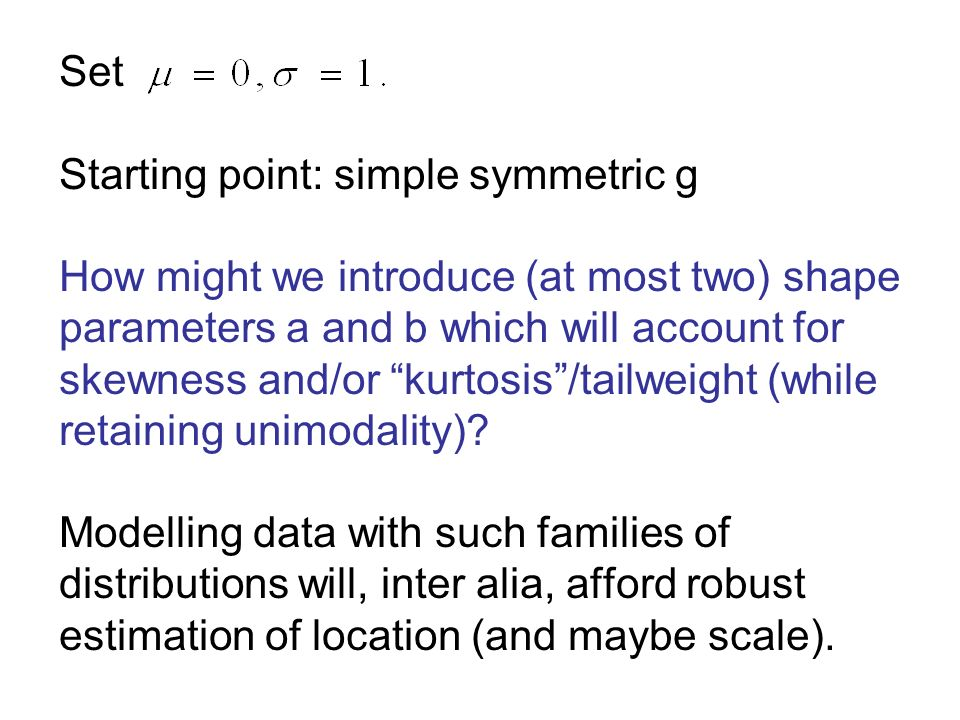 Set Starting point: simple symmetric g How might we introduce (at most two) shape parameters a and b which will account for skewness and/or kurtosis/t