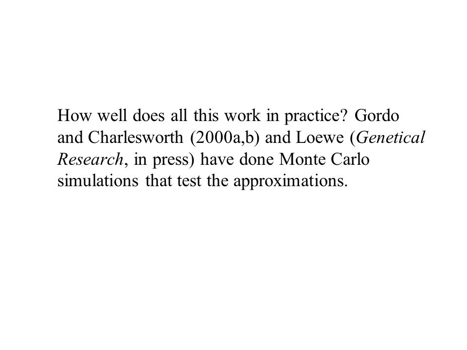 How well does all this work in practice? Gordo and Charlesworth (2000a,b) and Loewe (Genetical Research, in press) have done Monte Carlo simulations t