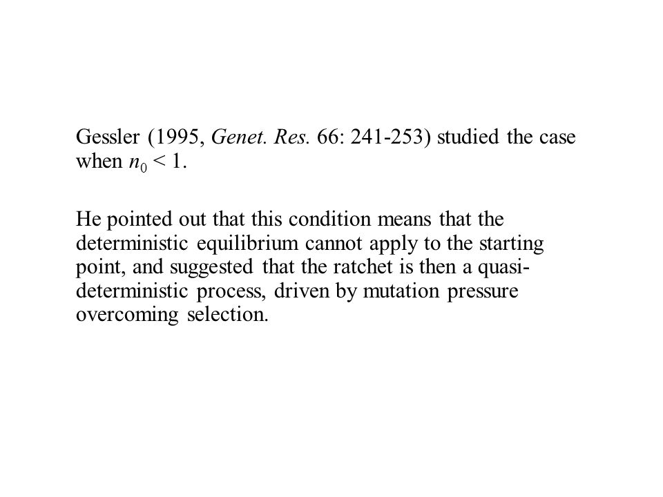 Gessler (1995, Genet. Res. 66: 241-253) studied the case when n 0 < 1. He pointed out that this condition means that the deterministic equilibrium can
