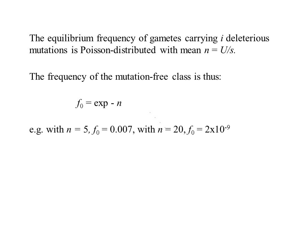 The equilibrium frequency of gametes carrying i deleterious mutations is Poisson-distributed with mean n = U/s. The frequency of the mutation-free cla
