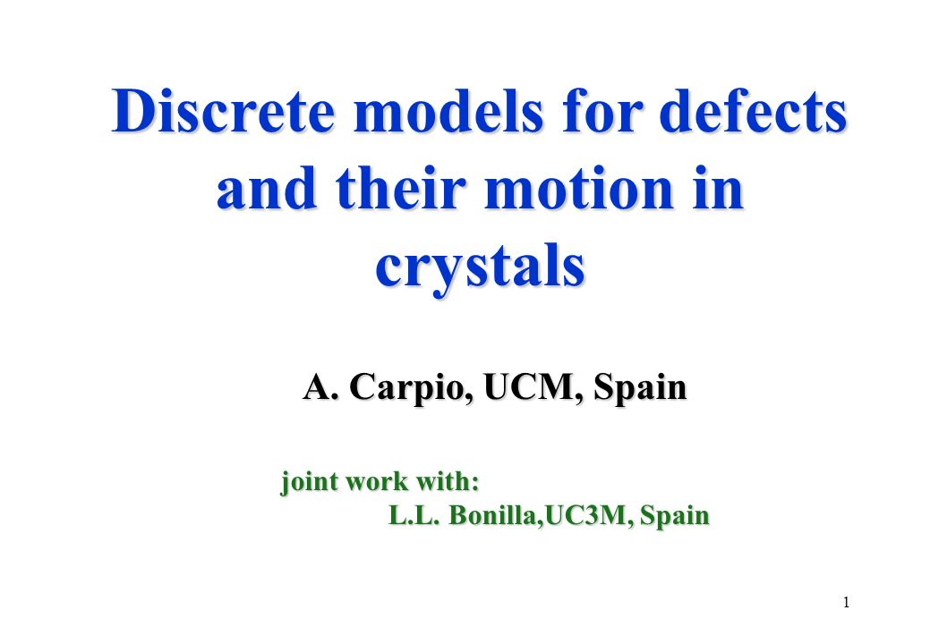 1 Discrete models for defects and their motion in crystals A. Carpio, UCM, Spain A. Carpio, UCM, Spain joint work with: L.L. Bonilla,UC3M, Spain L.L.