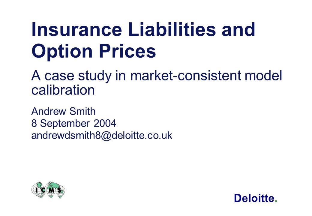 Deloitte. Insurance Liabilities and Option Prices A case study in market-consistent model calibration Andrew Smith 8 September 2004 andrewdsmith8@delo