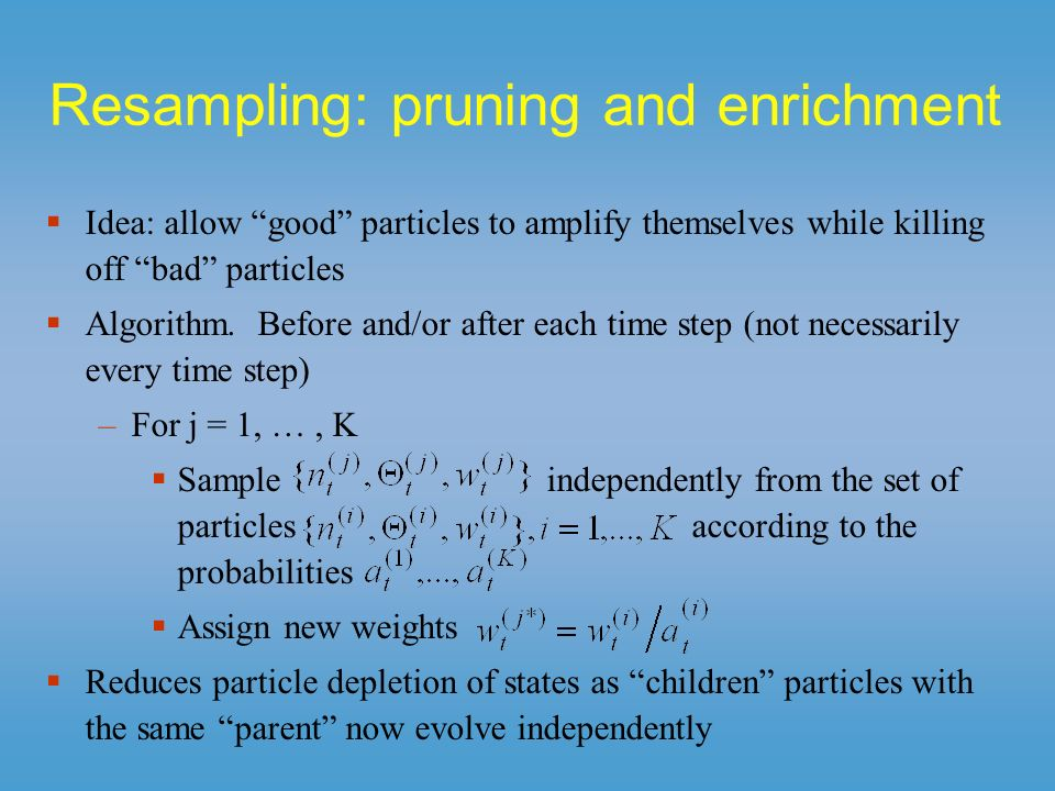 Resampling: pruning and enrichment Idea: allow good particles to amplify themselves while killing off bad particles Algorithm. Before and/or after eac