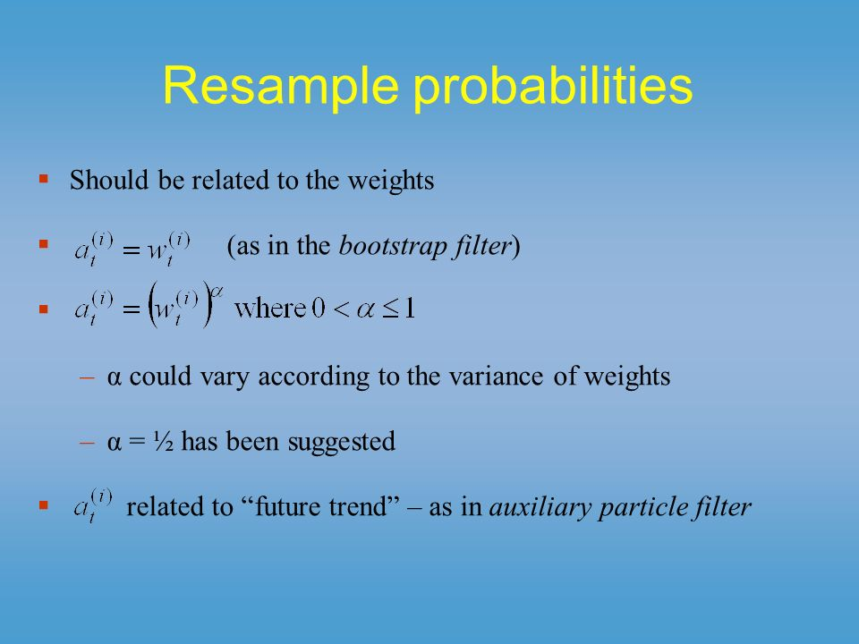 Resample probabilities Should be related to the weights (as in the bootstrap filter) –α could vary according to the variance of weights –α = ½ has bee