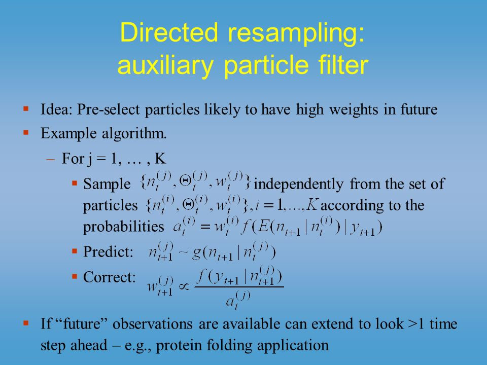 Directed resampling: auxiliary particle filter Idea: Pre-select particles likely to have high weights in future Example algorithm. –For j = 1, …, K Sa