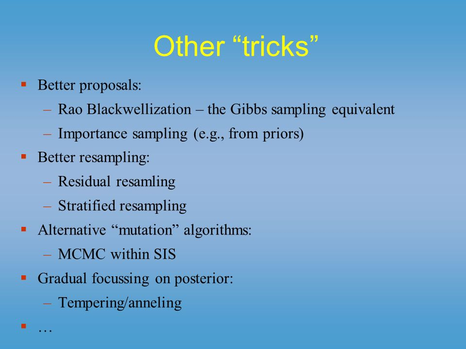 Other tricks Better proposals: –Rao Blackwellization – the Gibbs sampling equivalent –Importance sampling (e.g., from priors) Better resampling: –Resi