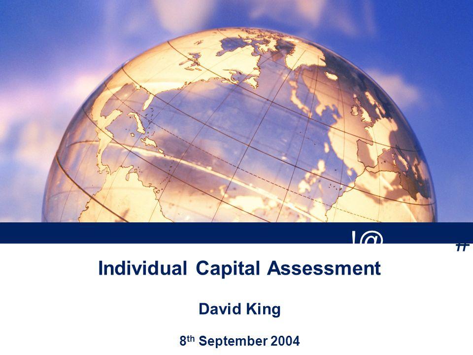 Individual Capital Assessment David King 8 th September 2004 # !@