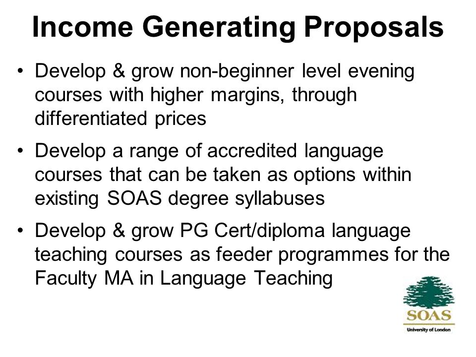 Income Generating Proposals Develop & grow non-beginner level evening courses with higher margins, through differentiated prices Develop a range of accredited language courses that can be taken as options within existing SOAS degree syllabuses Develop & grow PG Cert/diploma language teaching courses as feeder programmes for the Faculty MA in Language Teaching