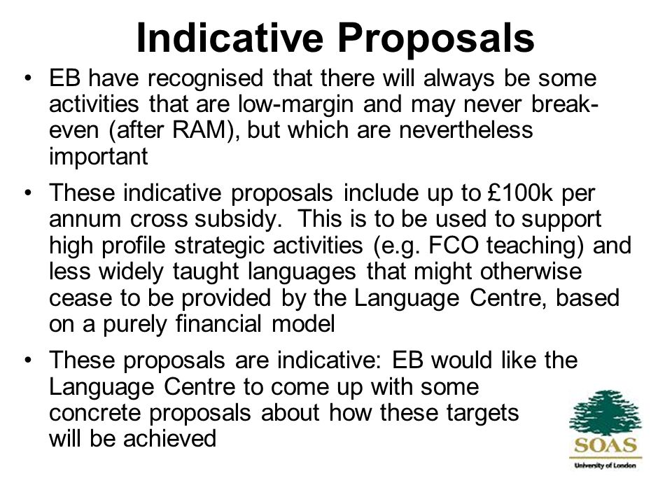 Indicative Proposals EB have recognised that there will always be some activities that are low-margin and may never break- even (after RAM), but which are nevertheless important These indicative proposals include up to £100k per annum cross subsidy.