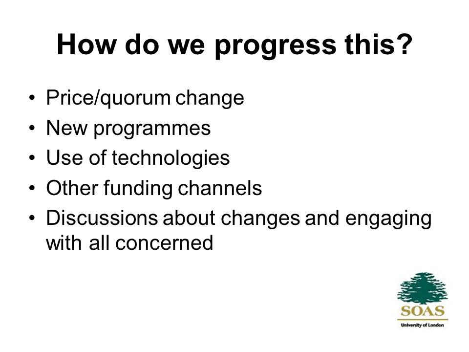 How do we progress this? Price/quorum change New programmes Use of technologies Other funding channels Discussions about changes and engaging with all