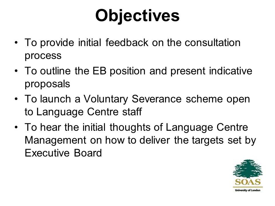 Objectives To provide initial feedback on the consultation process To outline the EB position and present indicative proposals To launch a Voluntary Severance scheme open to Language Centre staff To hear the initial thoughts of Language Centre Management on how to deliver the targets set by Executive Board