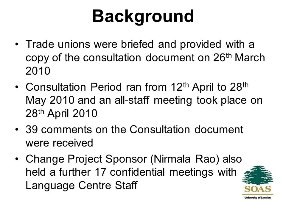 Background Trade unions were briefed and provided with a copy of the consultation document on 26 th March 2010 Consultation Period ran from 12 th April to 28 th May 2010 and an all-staff meeting took place on 28 th April 2010 39 comments on the Consultation document were received Change Project Sponsor (Nirmala Rao) also held a further 17 confidential meetings with Language Centre Staff