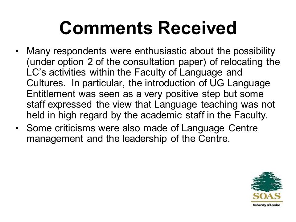 Comments Received Many respondents were enthusiastic about the possibility (under option 2 of the consultation paper) of relocating the LCs activities within the Faculty of Language and Cultures.