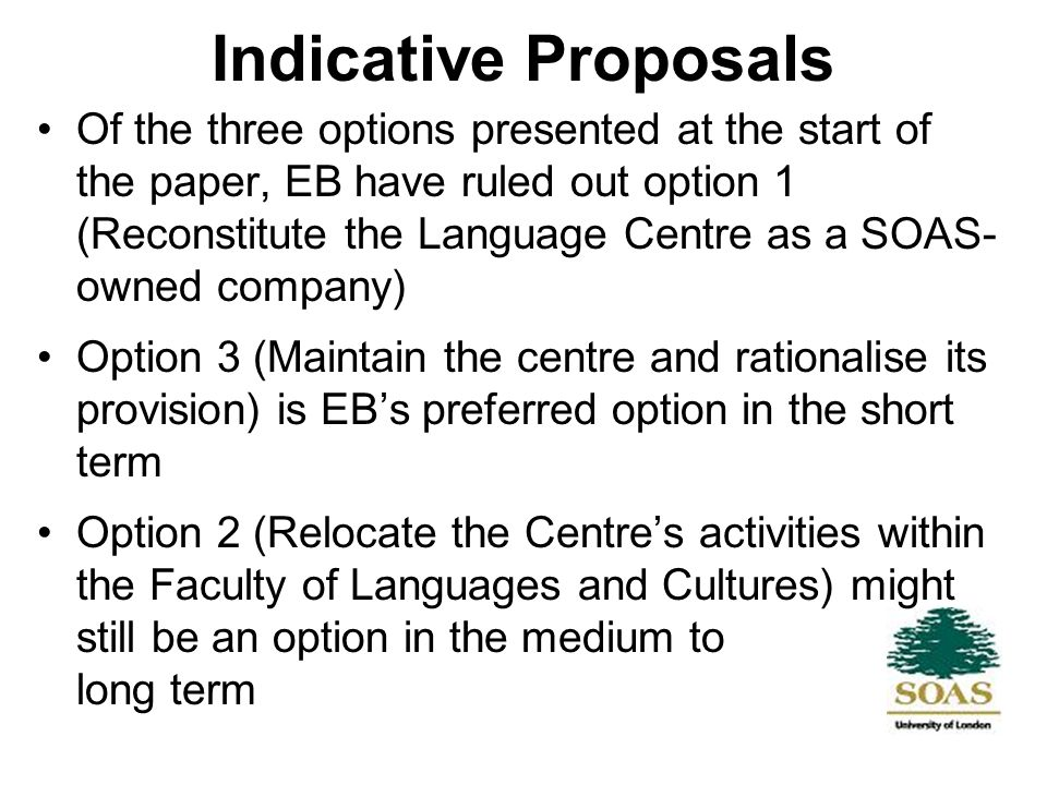 Indicative Proposals Of the three options presented at the start of the paper, EB have ruled out option 1 (Reconstitute the Language Centre as a SOAS- owned company) Option 3 (Maintain the centre and rationalise its provision) is EBs preferred option in the short term Option 2 (Relocate the Centres activities within the Faculty of Languages and Cultures) might still be an option in the medium to long term