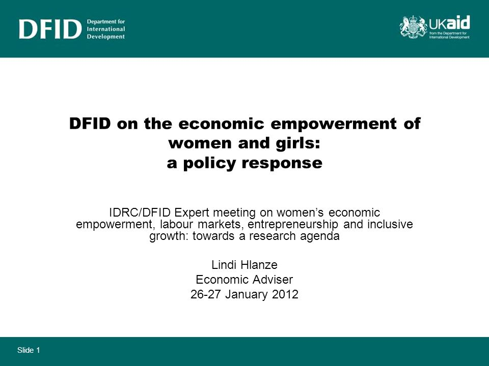 Slide 1 DFID on the economic empowerment of women and girls: a policy response IDRC/DFID Expert meeting on womens economic empowerment, labour markets