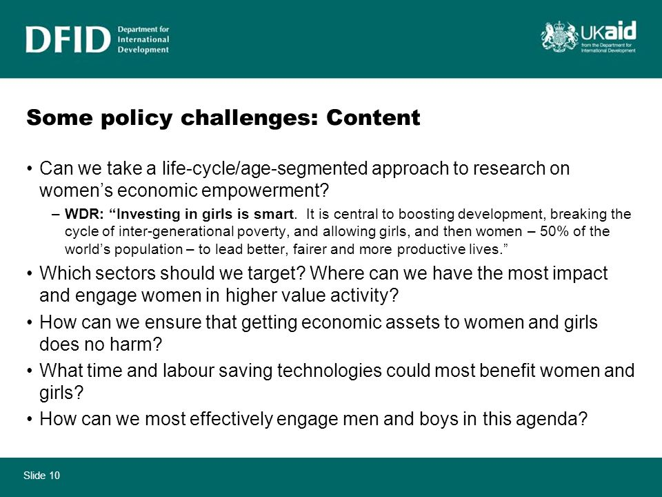 Slide 10 Some policy challenges: Content Can we take a life-cycle/age-segmented approach to research on womens economic empowerment? –WDR: Investing i
