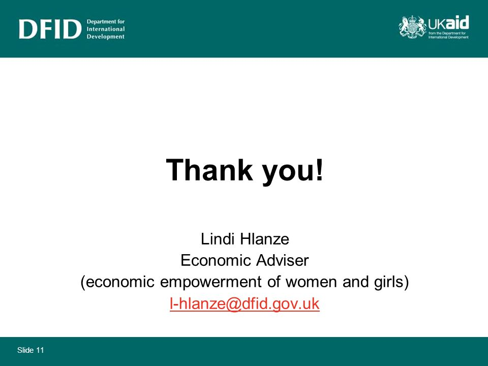 Slide 11 Thank you! Lindi Hlanze Economic Adviser (economic empowerment of women and girls) l-hlanze@dfid.gov.uk