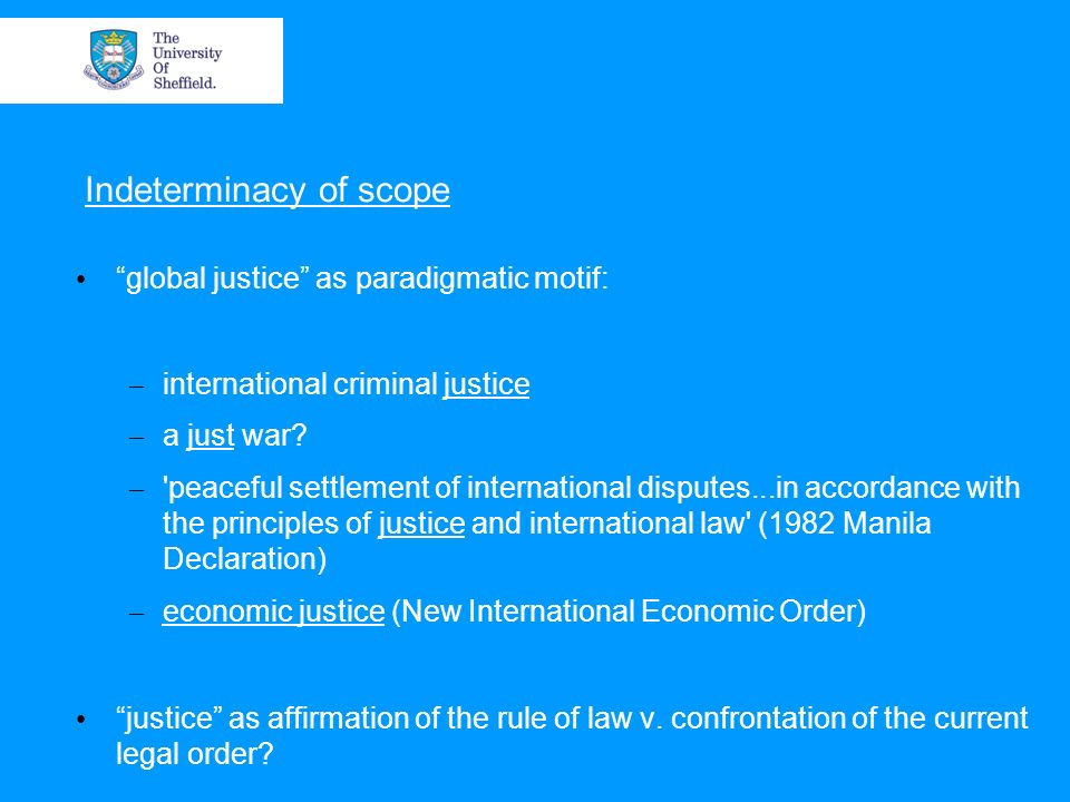 Indeterminacy of scope global justice as paradigmatic motif: – international criminal justice – a just war.