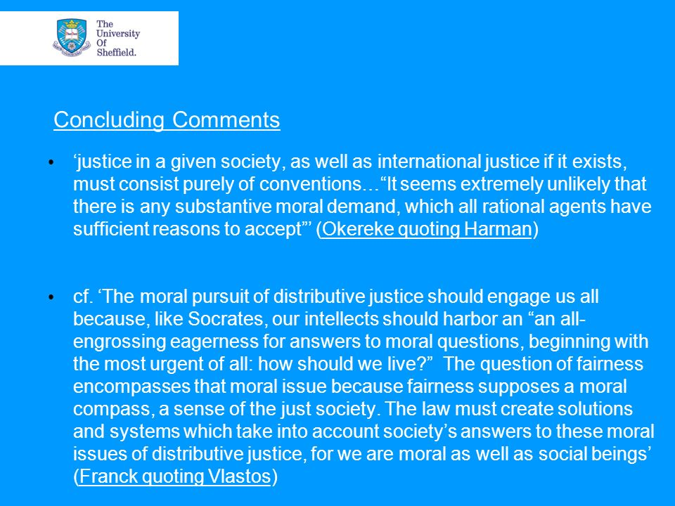Concluding Comments justice in a given society, as well as international justice if it exists, must consist purely of conventions…It seems extremely unlikely that there is any substantive moral demand, which all rational agents have sufficient reasons to accept (Okereke quoting Harman) cf.