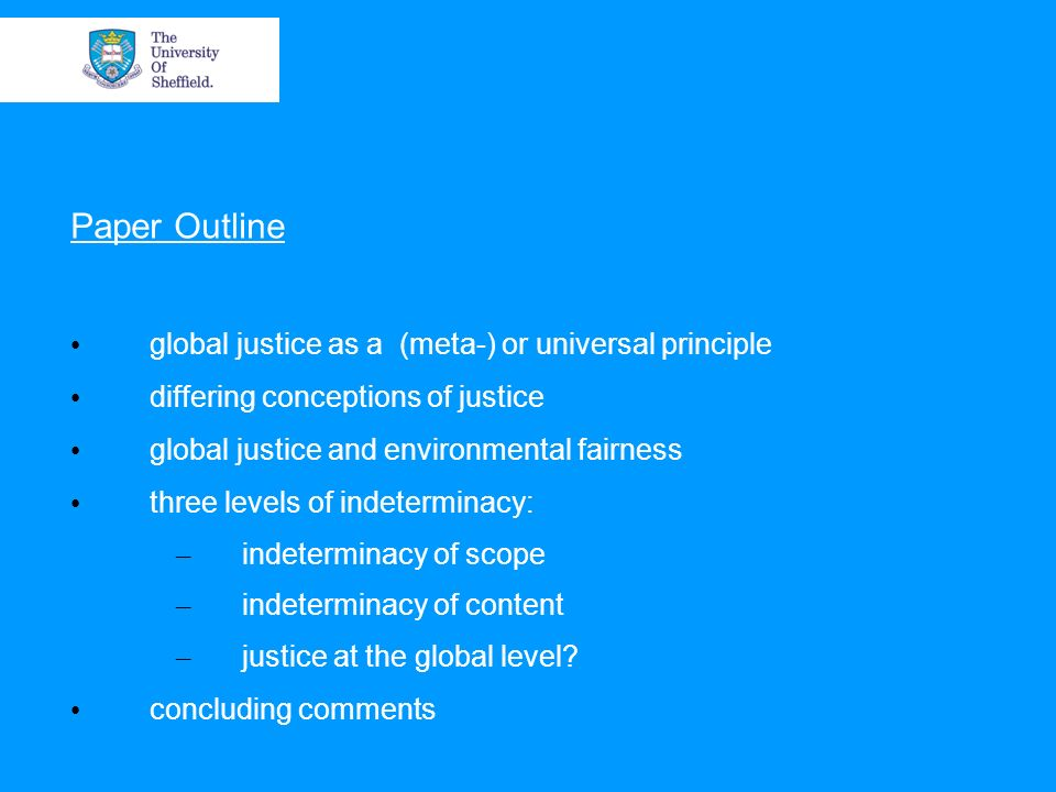 Paper Outline global justice as a (meta-) or universal principle differing conceptions of justice global justice and environmental fairness three levels of indeterminacy: – indeterminacy of scope – indeterminacy of content – justice at the global level.