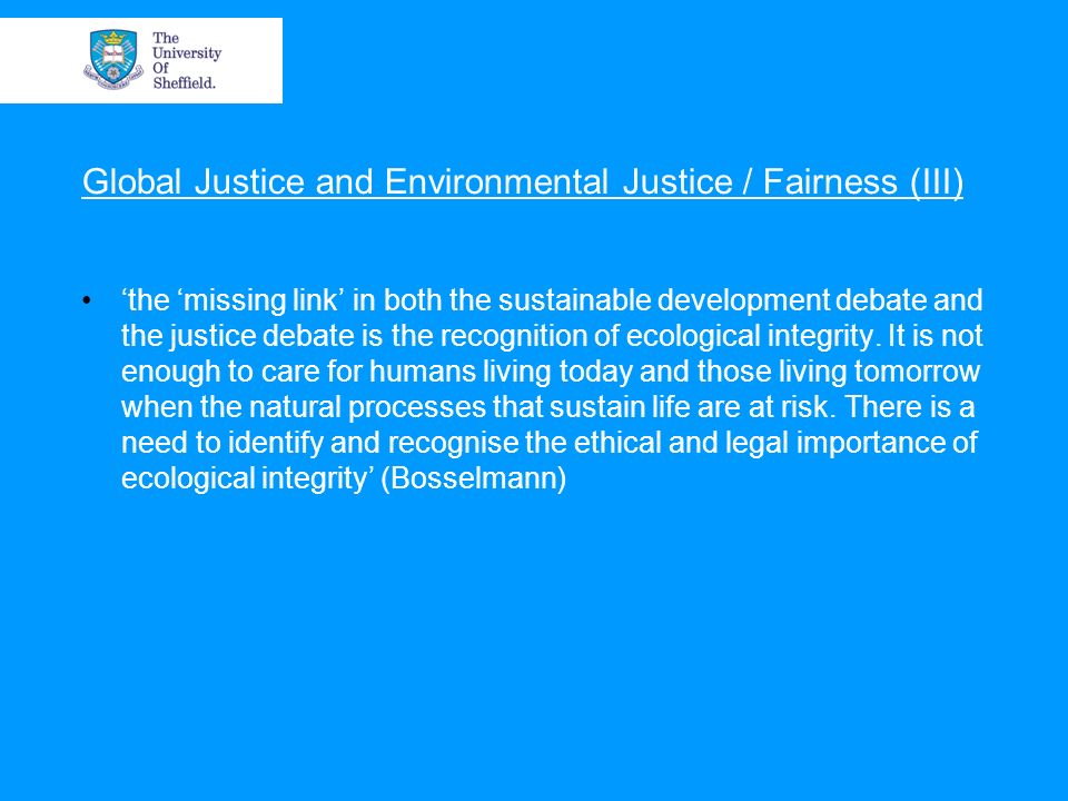 Global Justice and Environmental Justice / Fairness (III) the missing link in both the sustainable development debate and the justice debate is the recognition of ecological integrity.