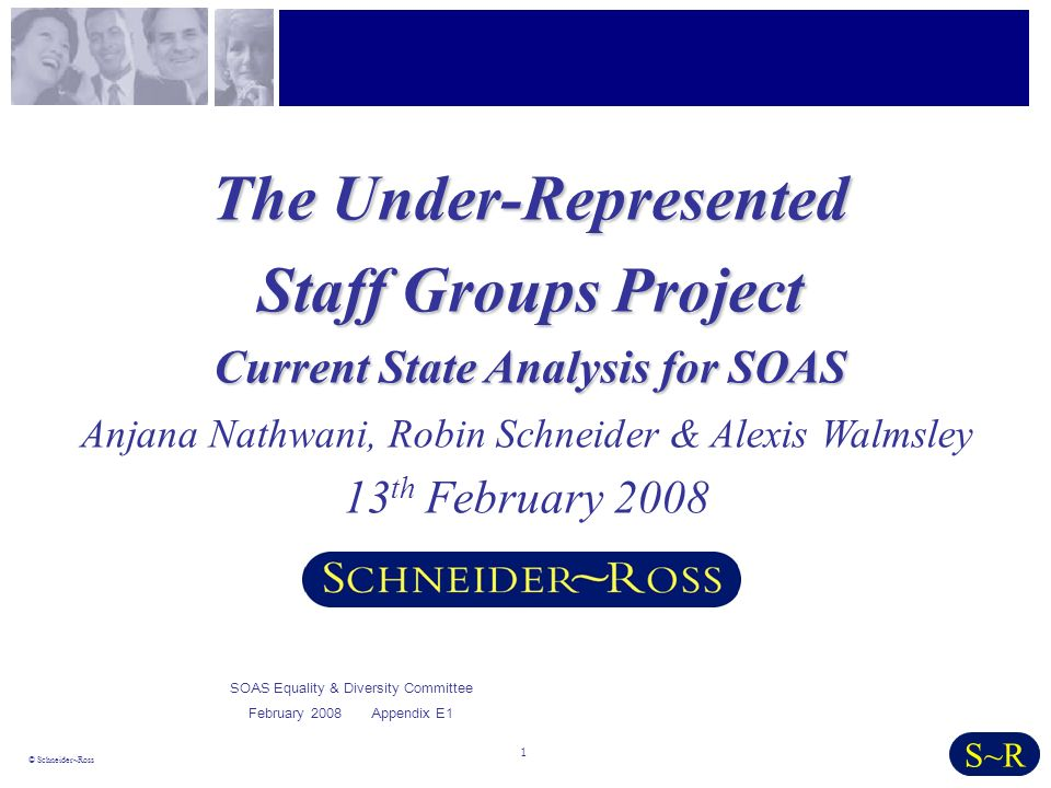 1 © Schneider~Ross S~R The Under-Represented Staff Groups Project Current State Analysis for SOAS Anjana Nathwani, Robin Schneider & Alexis Walmsley 13 th February 2008 SOAS Equality & Diversity Committee February 2008 Appendix E1