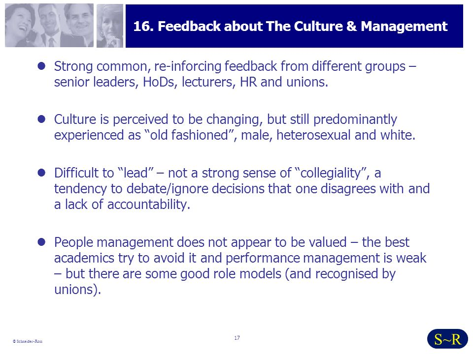 17 © Schneider~Ross S~R 16. Feedback about The Culture & Management Strong common, re-inforcing feedback from different groups – senior leaders, HoDs,