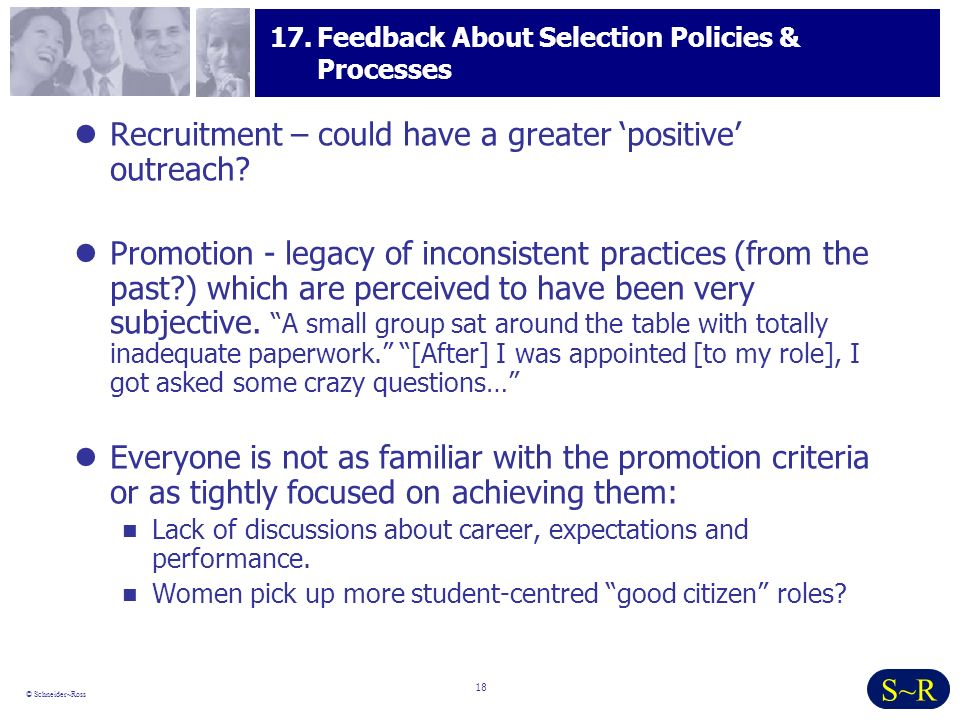 18 © Schneider~Ross S~R 17.Feedback About Selection Policies & Processes Recruitment – could have a greater positive outreach.