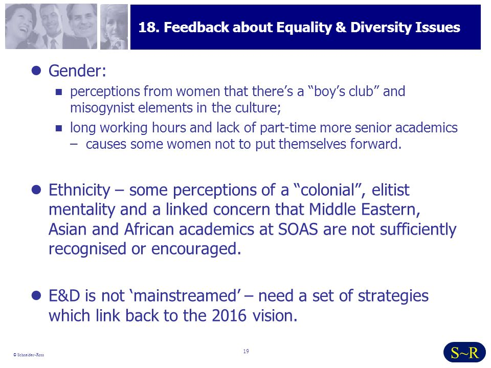 19 © Schneider~Ross S~R 18. Feedback about Equality & Diversity Issues Gender: perceptions from women that theres a boys club and misogynist elements