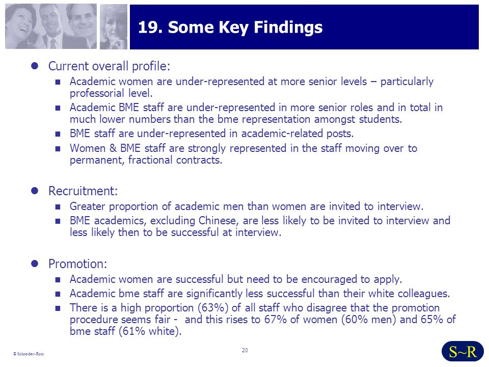 20 © Schneider~Ross S~R 19. Some Key Findings Current overall profile: Academic women are under-represented at more senior levels – particularly profe