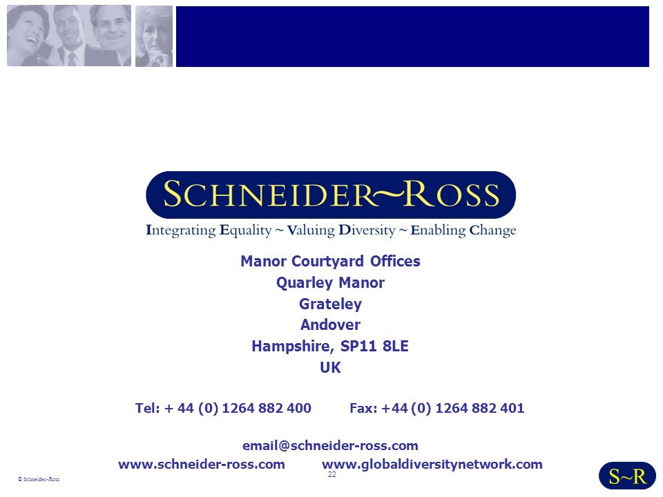 22 © Schneider~Ross S~R Manor Courtyard Offices Quarley Manor Grateley Andover Hampshire, SP11 8LE UK Tel: + 44 (0) 1264 882 400 Fax: +44 (0) 1264 882 401 email@schneider-ross.com www.schneider-ross.com www.globaldiversitynetwork.com