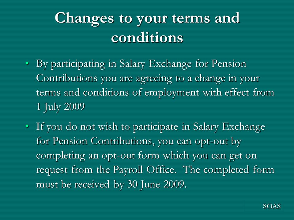 Changes to your terms and conditions By participating in Salary Exchange for Pension Contributions you are agreeing to a change in your terms and conditions of employment with effect from 1 July 2009By participating in Salary Exchange for Pension Contributions you are agreeing to a change in your terms and conditions of employment with effect from 1 July 2009 If you do not wish to participate in Salary Exchange for Pension Contributions, you can opt-out by completing an opt-out form which you can get on request from the Payroll Office.