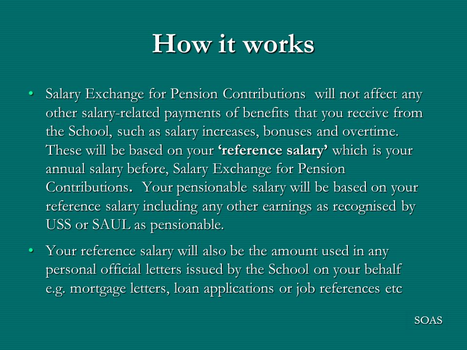How it works Salary Exchange for Pension Contributions will not affect any other salary-related payments of benefits that you receive from the School, such as salary increases, bonuses and overtime.