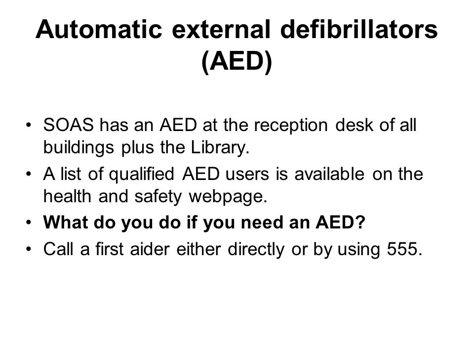 Automatic external defibrillators (AED) SOAS has an AED at the reception desk of all buildings plus the Library.